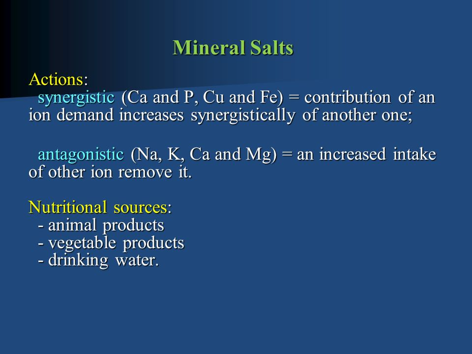 Mineral Salts Actions: synergistic (Ca and P, Cu and Fe) = contribution of an ion demand increases synergistically of another one; antagonistic (Na, K, Ca and Mg) = an increased intake of other ion remove it.