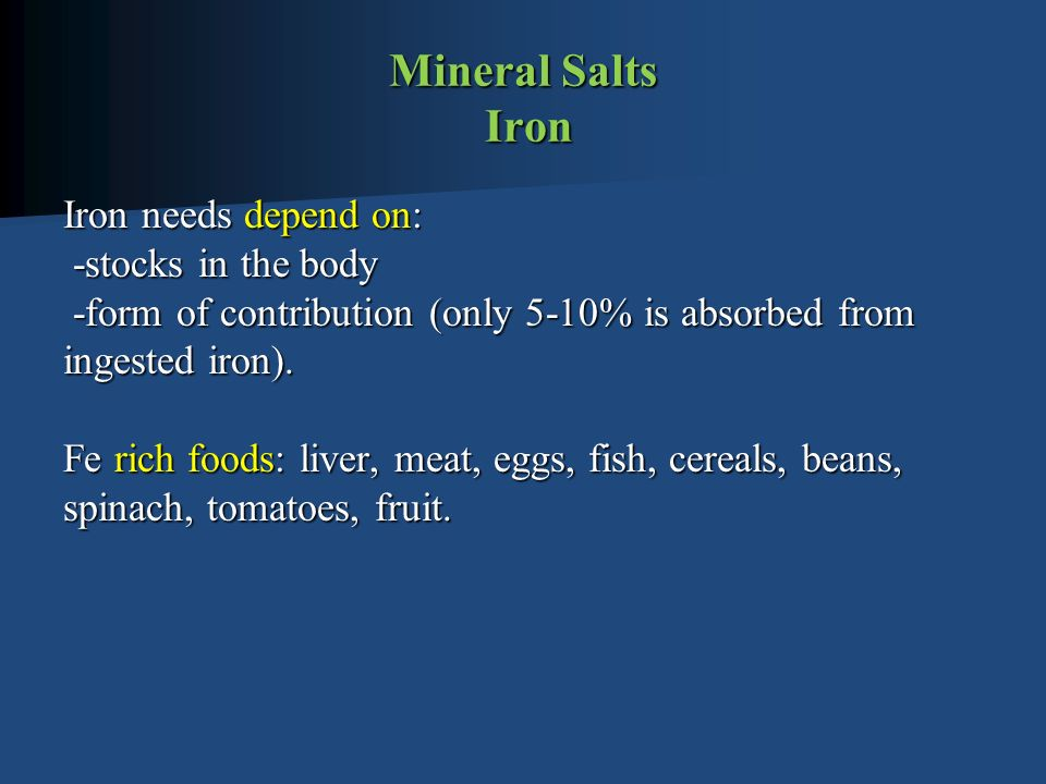 Mineral Salts Iron Iron needs depend on: -stocks in the body -form of contribution (only 5-10% is absorbed from ingested iron).