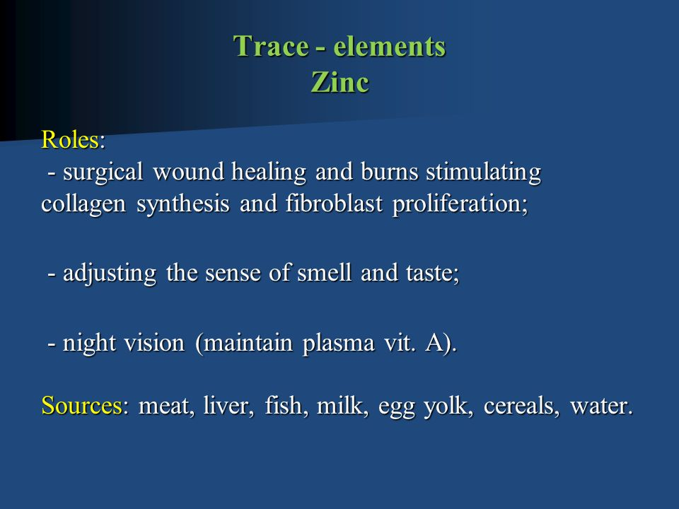 Trace - elements Zinc Roles: - surgical wound healing and burns stimulating collagen synthesis and fibroblast proliferation; - adjusting the sense of smell and taste; - adjusting the sense of smell and taste; - night vision (maintain plasma vit.