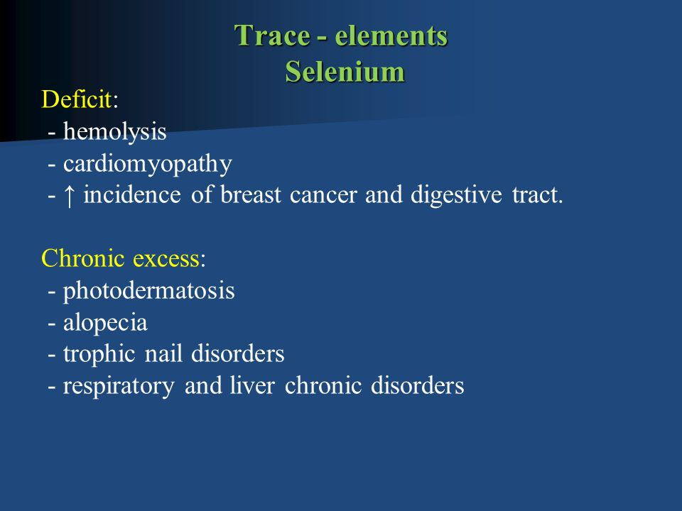 Trace - elements Selenium Deficit: - hemolysis - cardiomyopathy - ↑ incidence of breast cancer and digestive tract.