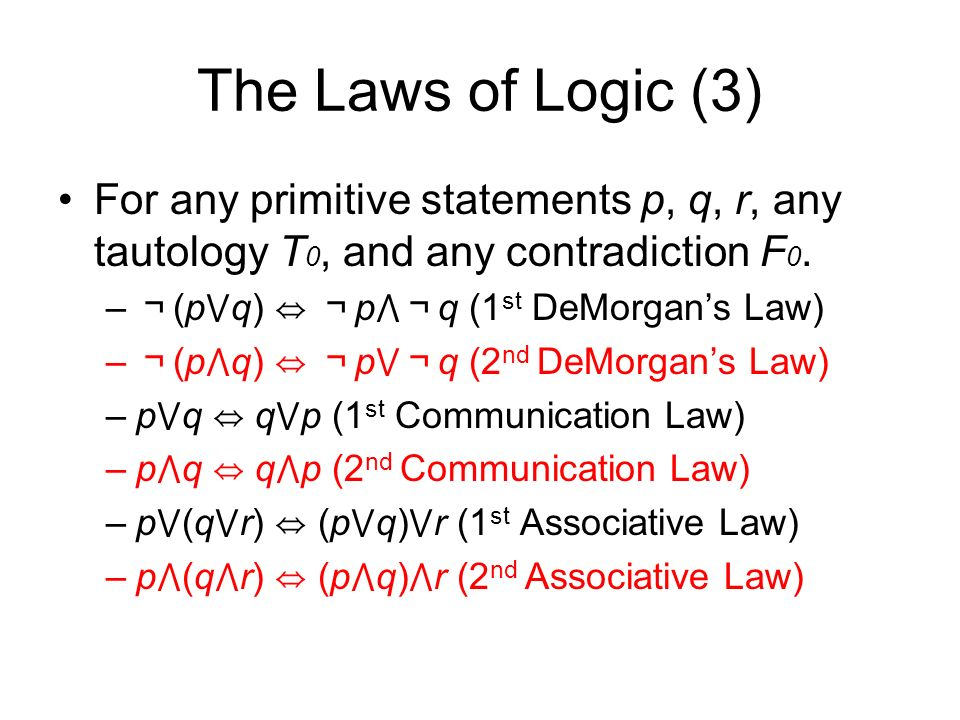The Laws of Logic (3) For any primitive statements p, q, r, any tautology T 0, and any contradiction F 0.