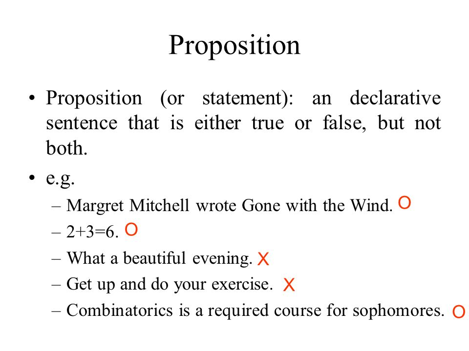 Proposition Proposition (or statement): an declarative sentence that is either true or false, but not both.