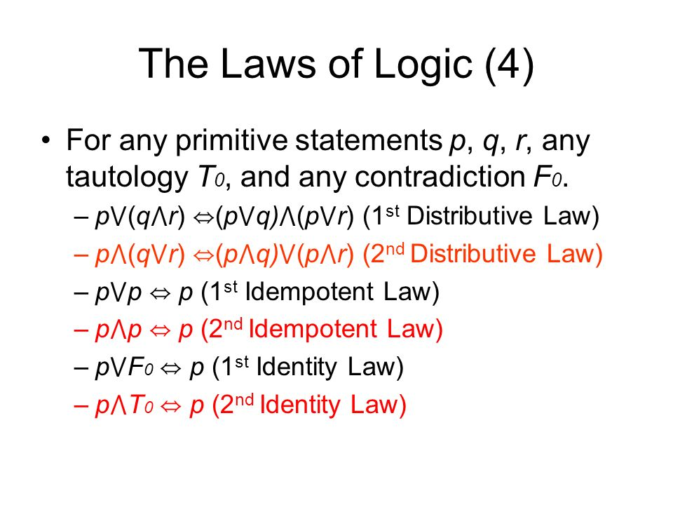 The Laws of Logic (4) For any primitive statements p, q, r, any tautology T 0, and any contradiction F 0.