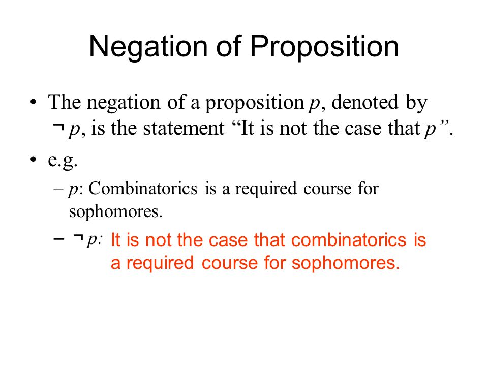 Negation of Proposition The negation of a proposition p, denoted by ¬ p, is the statement It is not the case that p .
