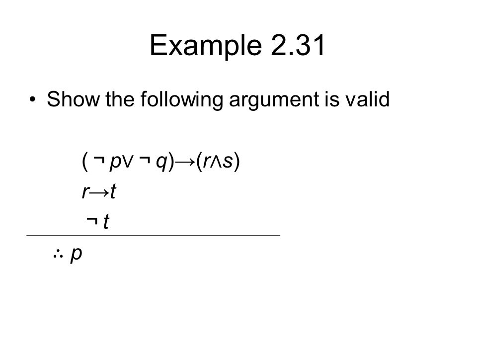 Example 2.31 Show the following argument is valid ( ¬ p ∨¬ q)→(r ∧ s) r→t ¬ t ∴ p