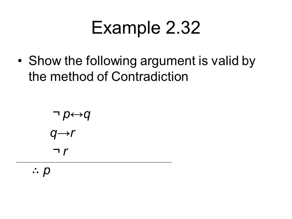 Example 2.32 Show the following argument is valid by the method of Contradiction ¬ p↔q q→r ¬ r ∴ p