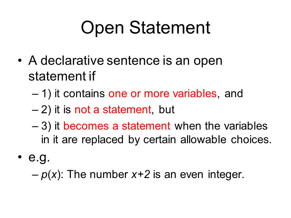 Open Statement A declarative sentence is an open statement if –1) it contains one or more variables, and –2) it is not a statement, but –3) it becomes a statement when the variables in it are replaced by certain allowable choices.