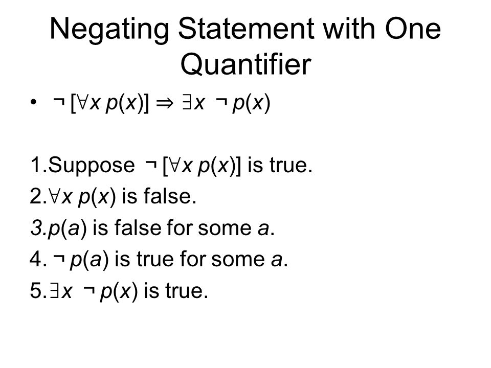 Negating Statement with One Quantifier ¬ [ ∀ x p(x)] ⇒ ∃ x ¬ p(x) 1.Suppose ¬ [ ∀ x p(x)] is true.
