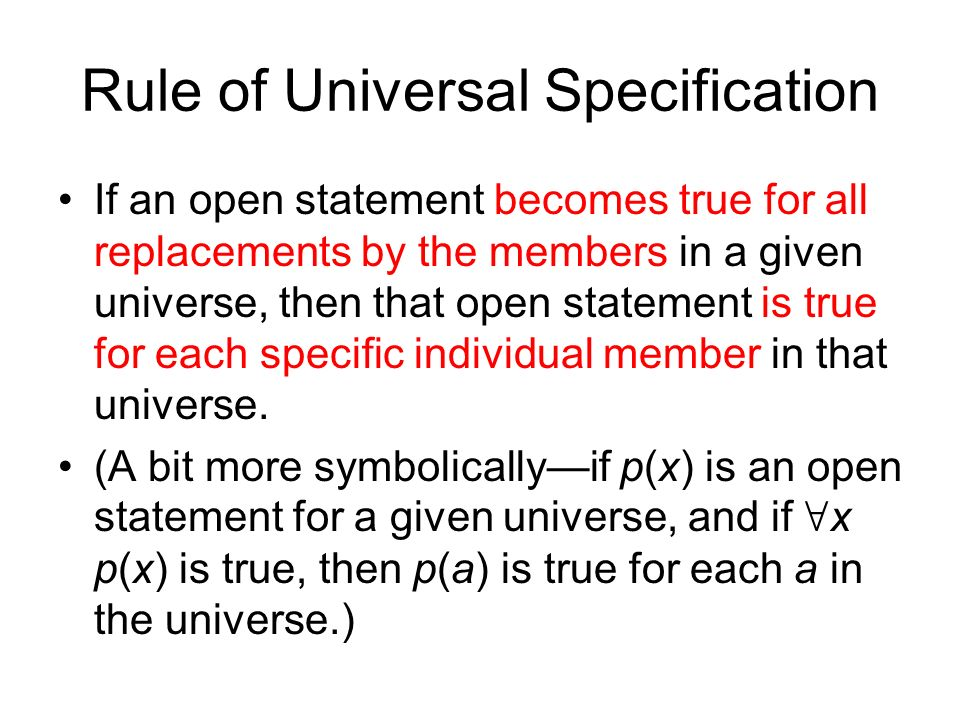 Rule of Universal Specification If an open statement becomes true for all replacements by the members in a given universe, then that open statement is true for each specific individual member in that universe.