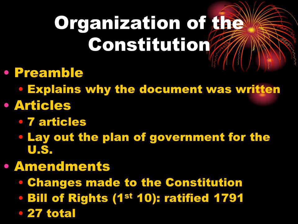 Organization of the Constitution Preamble Explains why the document was written Articles 7 articles Lay out the plan of government for the U.S.
