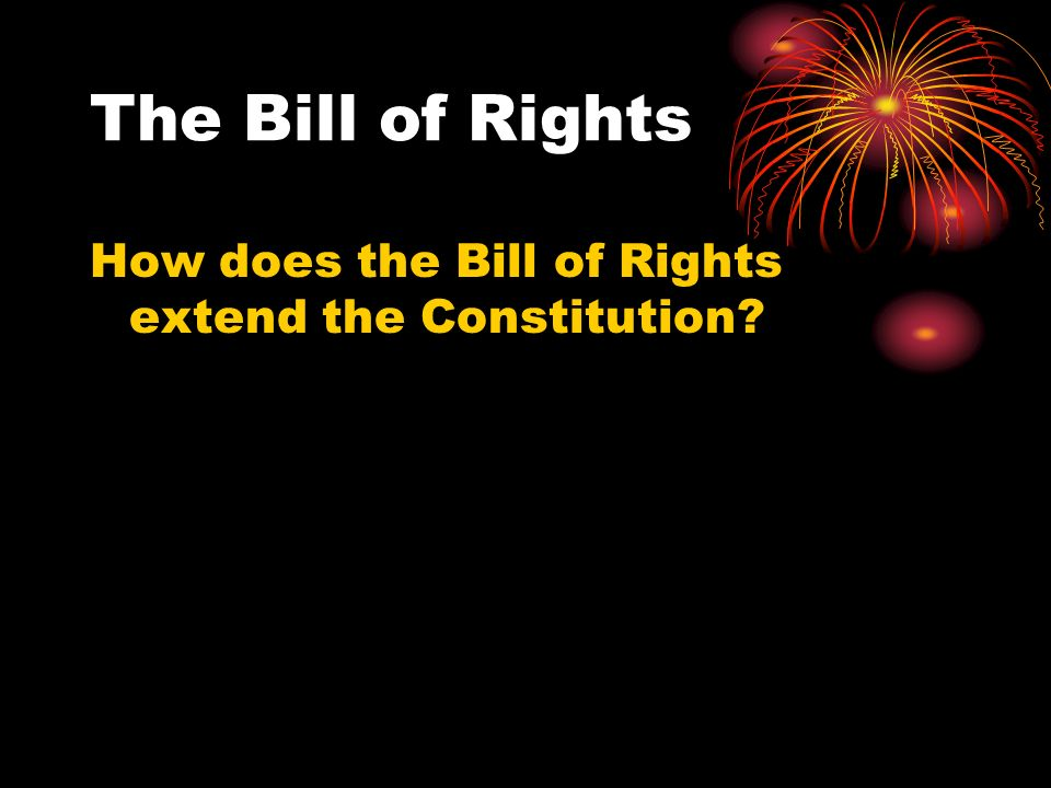 The Bill of Rights How does the Bill of Rights extend the Constitution