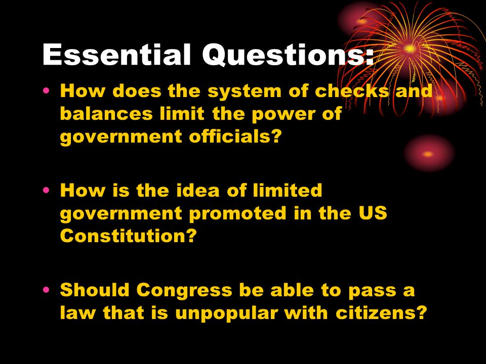 Essential Questions: How does the system of checks and balances limit the power of government officials.