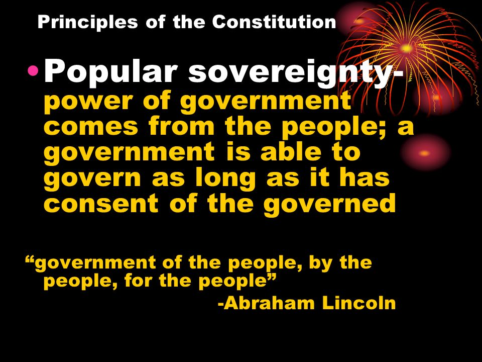 Popular sovereignty- power of government comes from the people; a government is able to govern as long as it has consent of the governed government of the people, by the people, for the people -Abraham Lincoln Principles of the Constitution