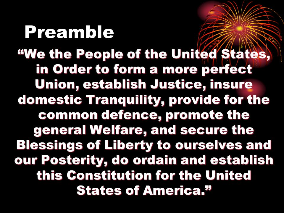 Preamble We the People of the United States, in Order to form a more perfect Union, establish Justice, insure domestic Tranquility, provide for the common defence, promote the general Welfare, and secure the Blessings of Liberty to ourselves and our Posterity, do ordain and establish this Constitution for the United States of America.