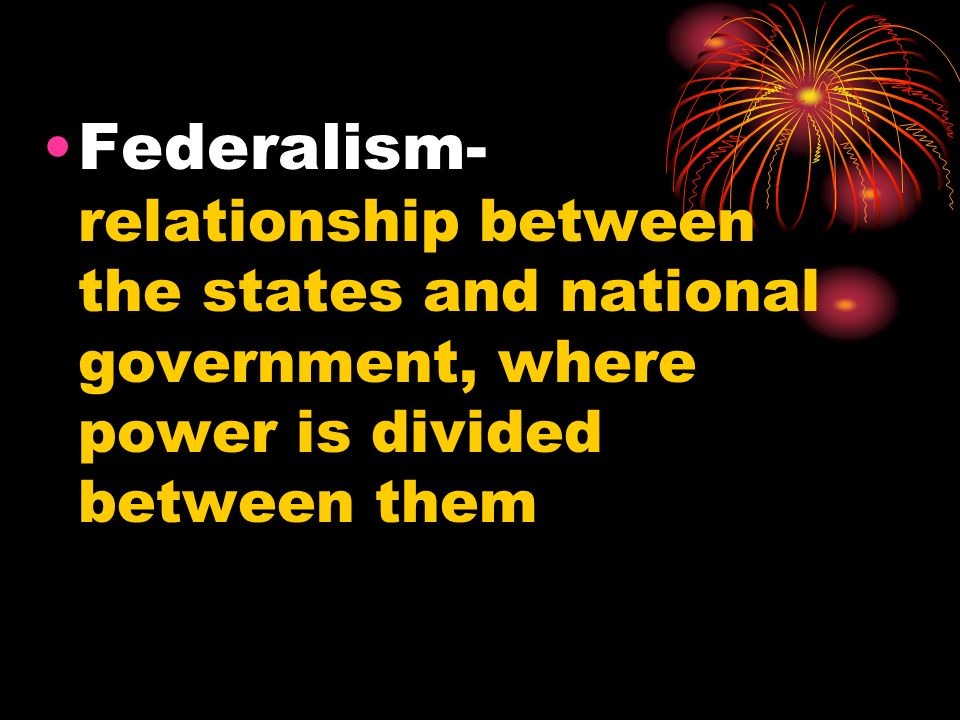 Federalism- relationship between the states and national government, where power is divided between them