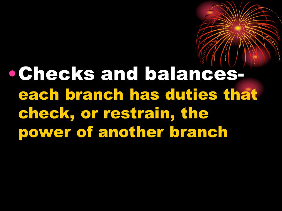 Checks and balances- each branch has duties that check, or restrain, the power of another branch