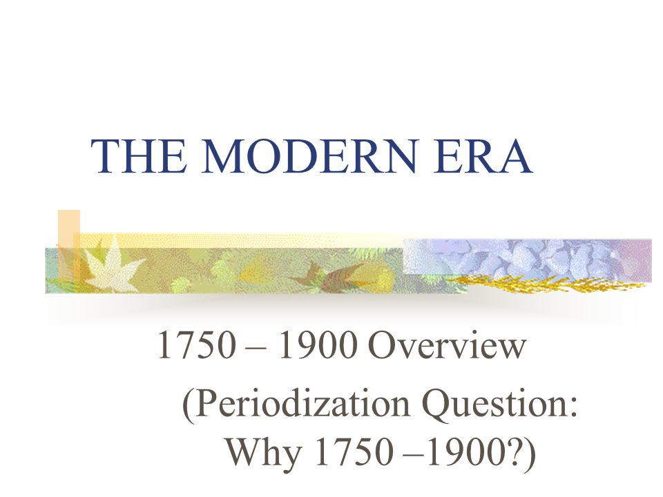 THE MODERN ERA 1750 – 1900 Overview (Periodization Question: Why 1750 –1900?)