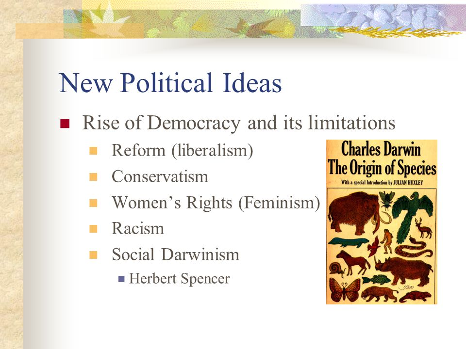 New Political Ideas Rise of Democracy and its limitations Reform (liberalism) Conservatism Women's Rights (Feminism) Racism Social Darwinism Herbert Spencer