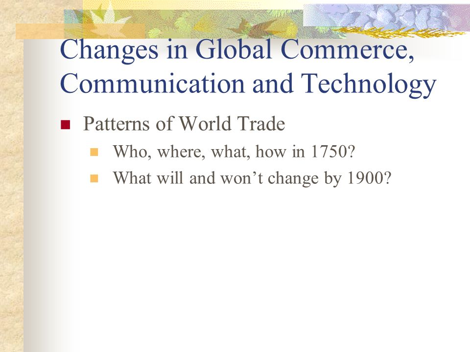 Changes in Global Commerce, Communication and Technology Patterns of World Trade Who, where, what, how in 1750.