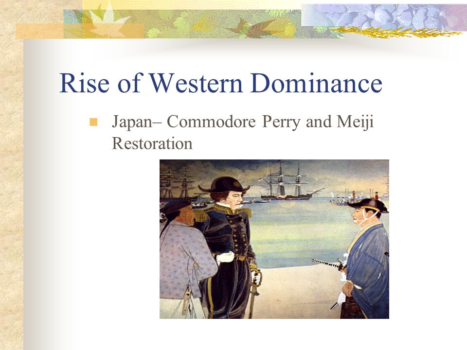 Rise of Western Dominance Japan– Commodore Perry and Meiji Restoration