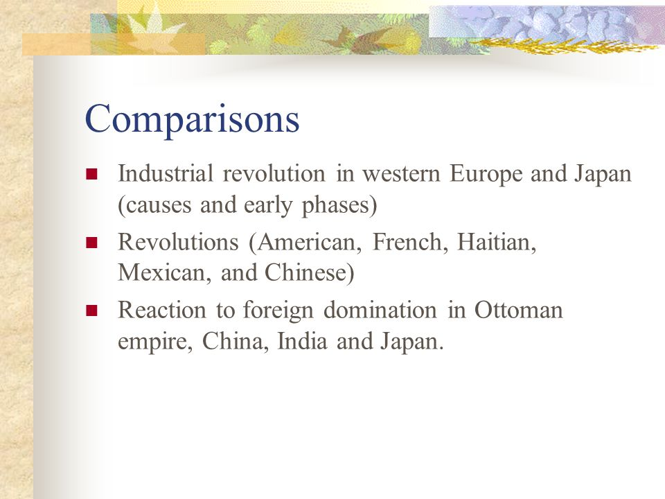 Comparisons Industrial revolution in western Europe and Japan (causes and early phases) Revolutions (American, French, Haitian, Mexican, and Chinese) Reaction to foreign domination in Ottoman empire, China, India and Japan.