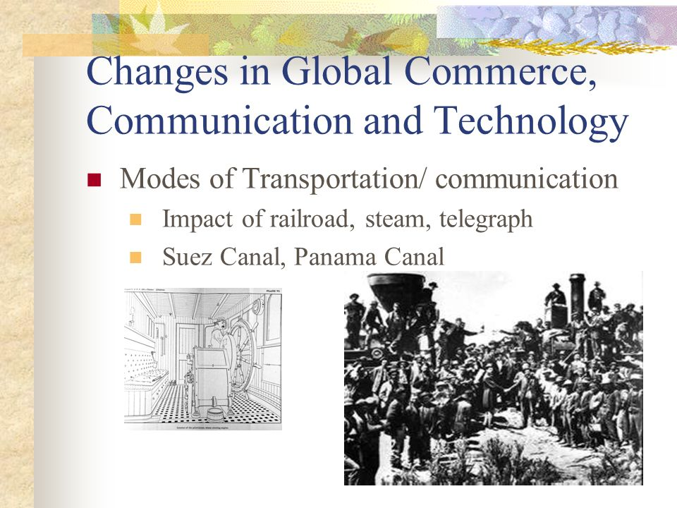 Changes in Global Commerce, Communication and Technology Modes of Transportation/ communication Impact of railroad, steam, telegraph Suez Canal, Panama Canal