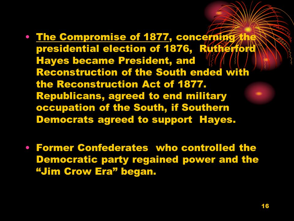 16 The Compromise of 1877, concerning the presidential election of 1876, Rutherford Hayes became President, and Reconstruction of the South ended with the Reconstruction Act of 1877.