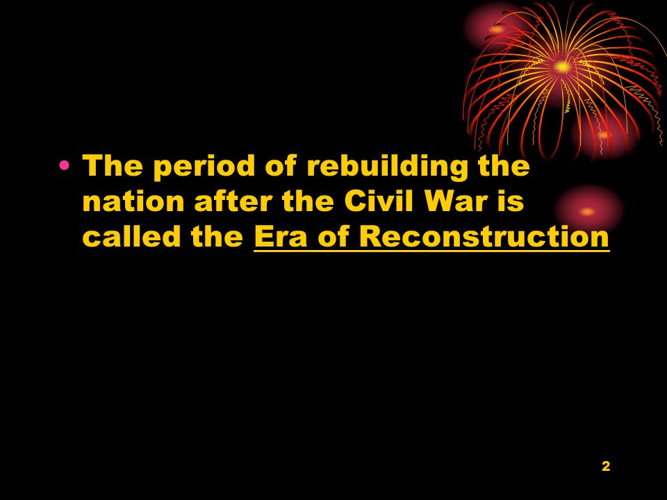 2 The period of rebuilding the nation after the Civil War is called the Era of Reconstruction