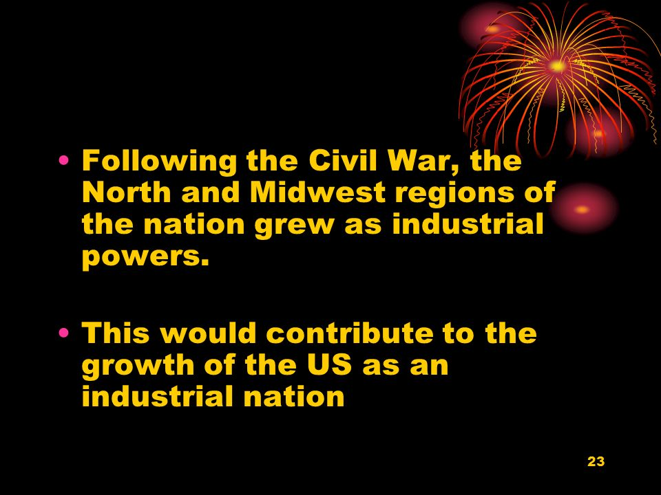 23 Following the Civil War, the North and Midwest regions of the nation grew as industrial powers.