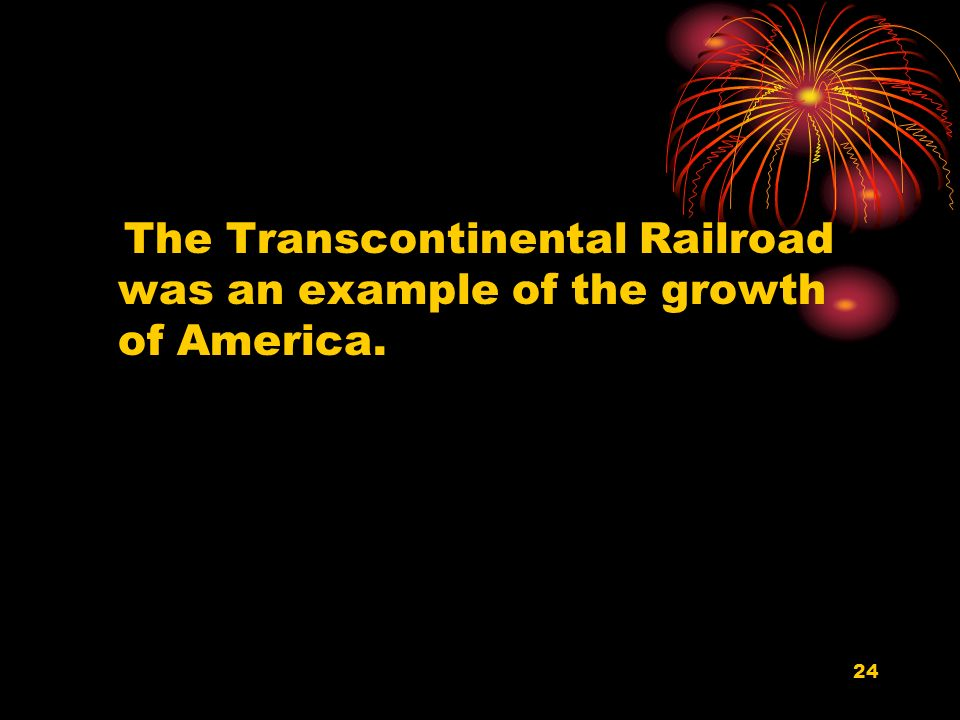 24 The Transcontinental Railroad was an example of the growth of America.