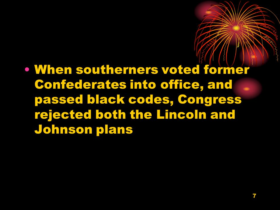7 When southerners voted former Confederates into office, and passed black codes, Congress rejected both the Lincoln and Johnson plans