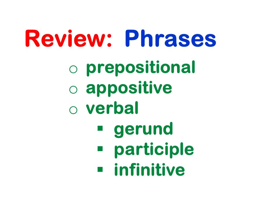 Review: Phrases o prepositional o appositive o verbal  gerund  participle  infinitive