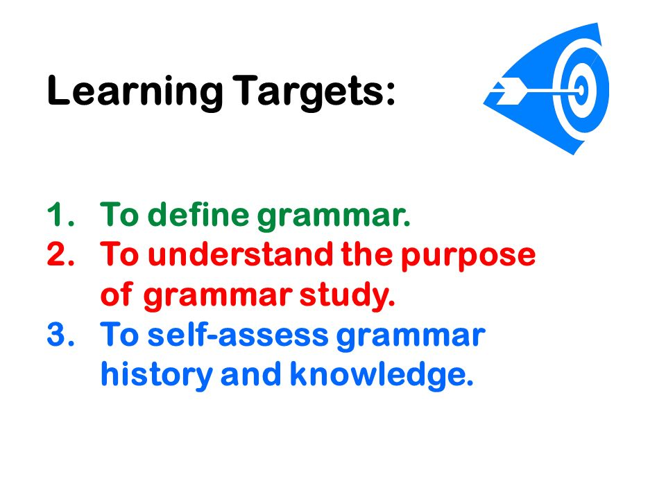 Learning Targets: 1.To define grammar. 2.To understand the purpose of grammar study.