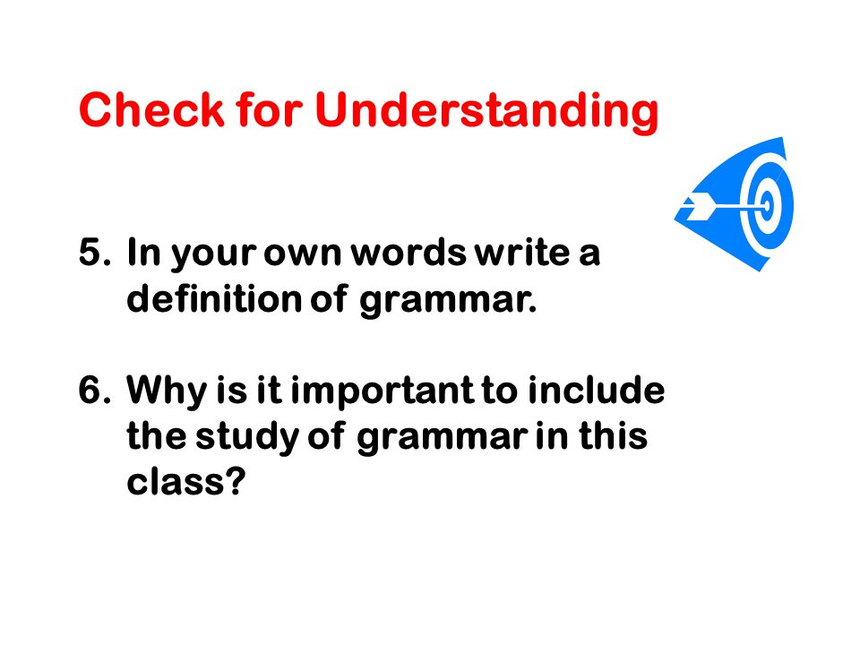 Check for Understanding 5.In your own words write a definition of grammar.