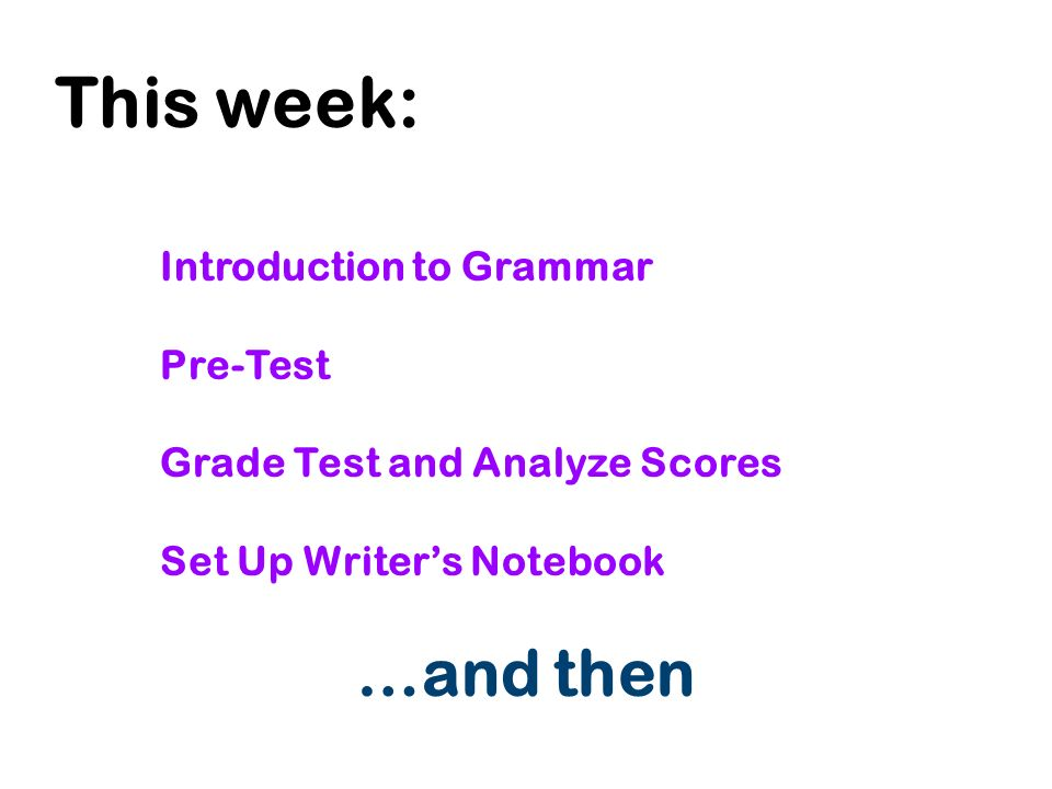 This week: Introduction to Grammar Pre-Test Grade Test and Analyze Scores Set Up Writer's Notebook …and then