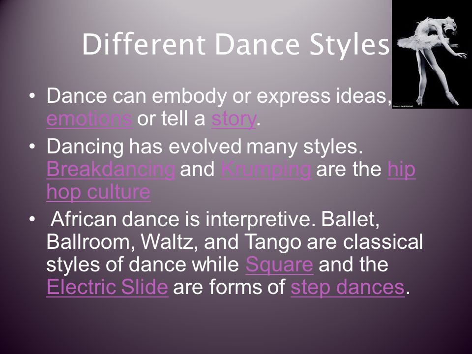 Different Dance Styles Dance can embody or express ideas, emotions or tell a story.