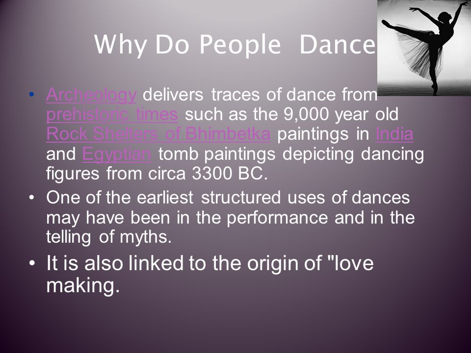 Why Do People Dance Archeology delivers traces of dance from prehistoric times such as the 9,000 year old Rock Shelters of Bhimbetka paintings in India and Egyptian tomb paintings depicting dancing figures from circa 3300 BC.Archeology prehistoric times Rock Shelters of BhimbetkaIndiaEgyptian One of the earliest structured uses of dances may have been in the performance and in the telling of myths.