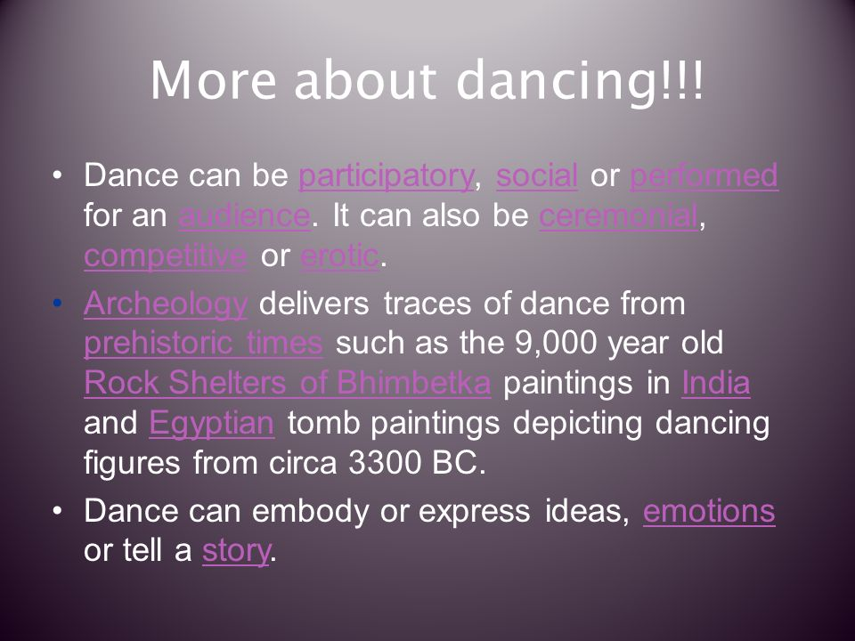 More about dancing!!. Dance can be participatory, social or performed for an audience.