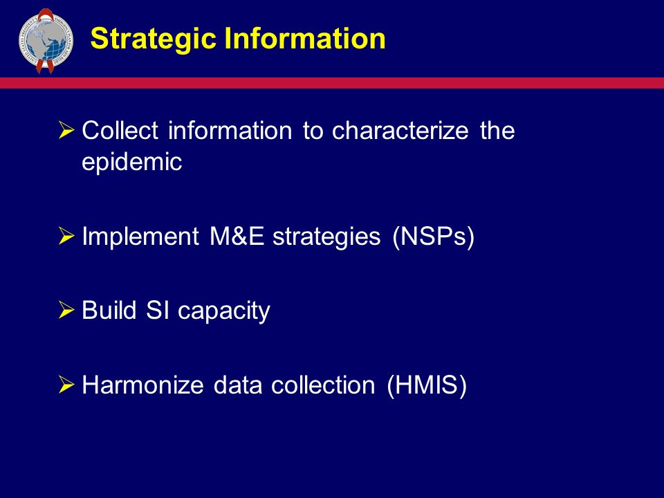 Strategic Information  Collect information to characterize the epidemic  Implement M&E strategies (NSPs)  Build SI capacity  Harmonize data collection (HMIS)