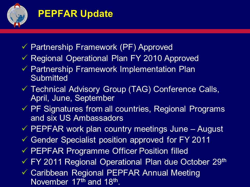 PEPFAR Update Partnership Framework (PF) Approved Regional Operational Plan FY 2010 Approved Partnership Framework Implementation Plan Submitted Technical Advisory Group (TAG) Conference Calls, April, June, September PF Signatures from all countries, Regional Programs and six US Ambassadors PEPFAR work plan country meetings June – August Gender Specialist position approved for FY 2011 PEPFAR Programme Officer Position filled FY 2011 Regional Operational Plan due October 29 th Caribbean Regional PEPFAR Annual Meeting November 17 th and 18 th.