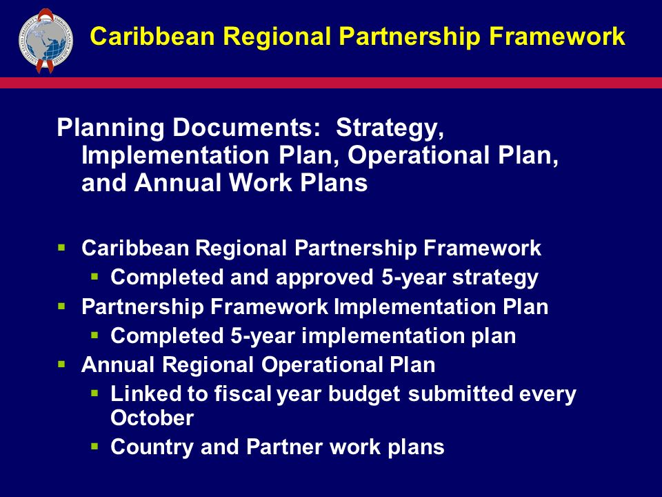 Caribbean Regional Partnership Framework Planning Documents: Strategy, Implementation Plan, Operational Plan, and Annual Work Plans  Caribbean Regional Partnership Framework  Completed and approved 5-year strategy  Partnership Framework Implementation Plan  Completed 5-year implementation plan  Annual Regional Operational Plan  Linked to fiscal year budget submitted every October  Country and Partner work plans