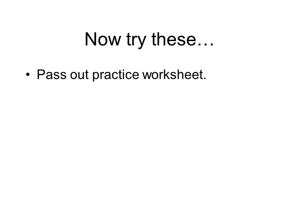Now try these… Pass out practice worksheet.