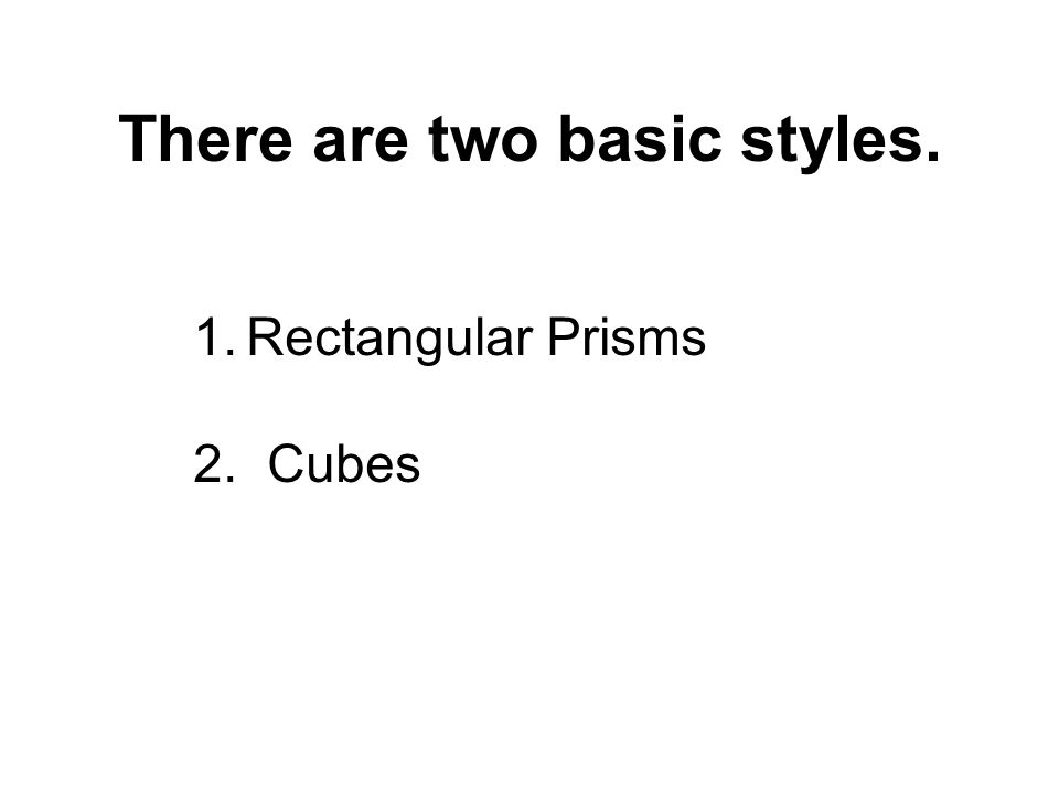There are two basic styles. 1.Rectangular Prisms 2. Cubes