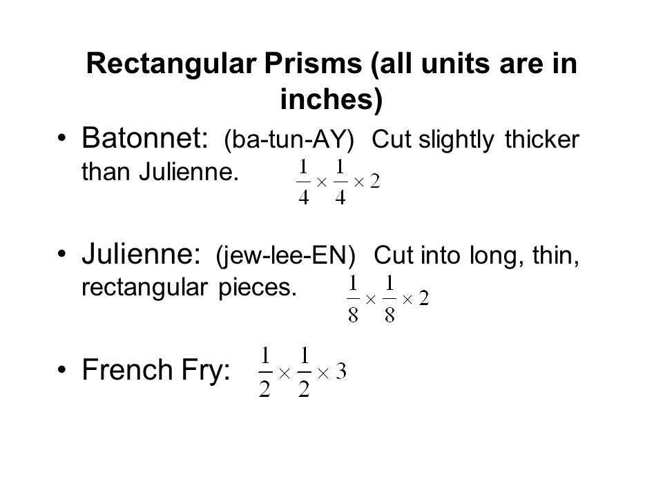 Rectangular Prisms (all units are in inches) Batonnet: (ba-tun-AY) Cut slightly thicker than Julienne.
