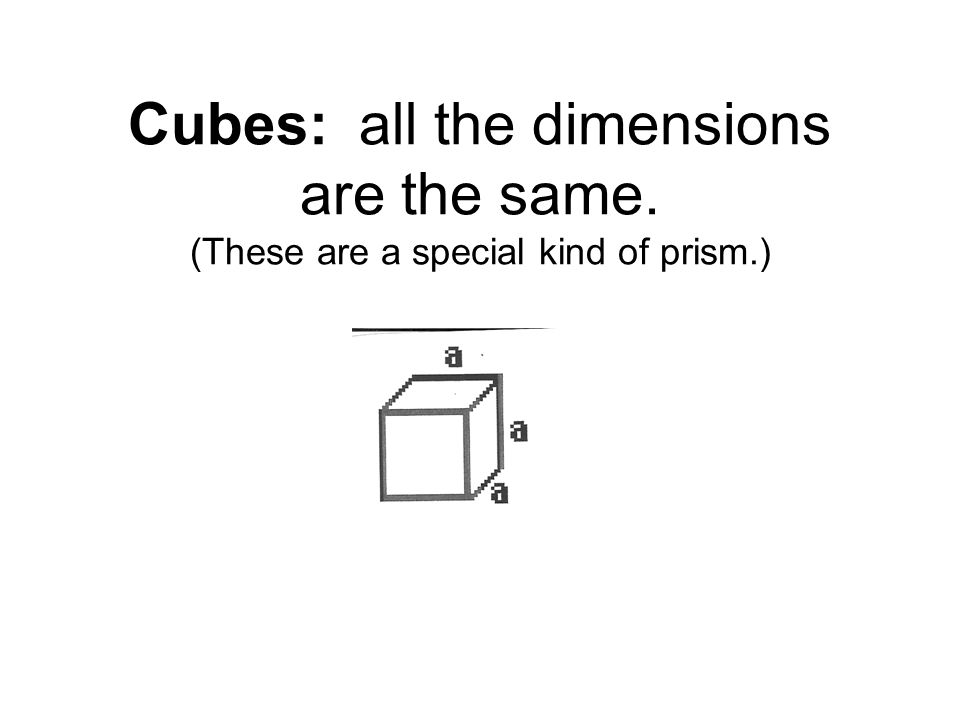 Cubes: all the dimensions are the same. (These are a special kind of prism.)