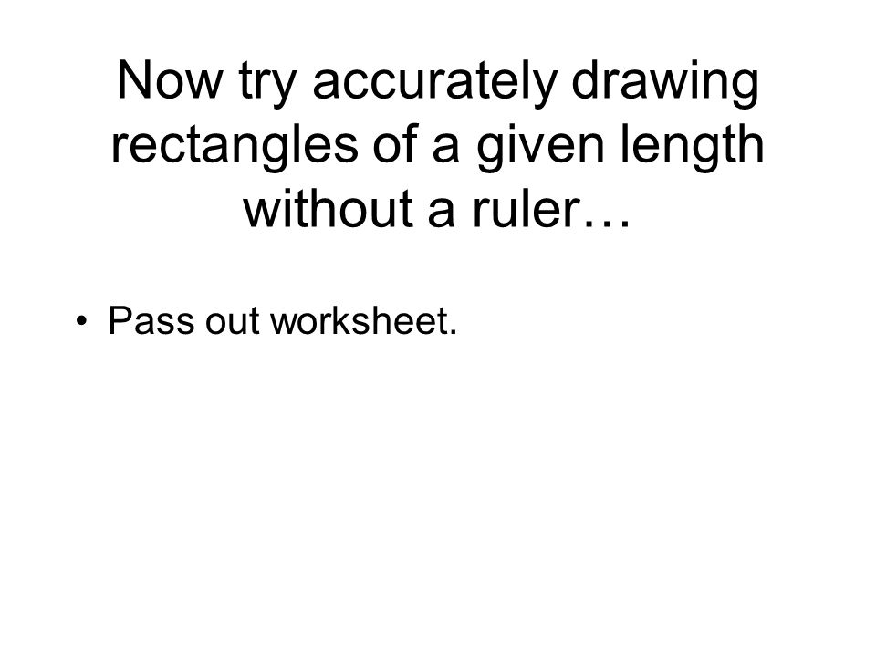 Now try accurately drawing rectangles of a given length without a ruler… Pass out worksheet.