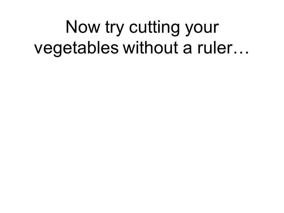 Now try cutting your vegetables without a ruler…