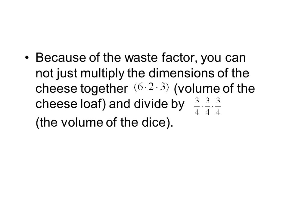 Because of the waste factor, you can not just multiply the dimensions of the cheese together (volume of the cheese loaf) and divide by (the volume of the dice).