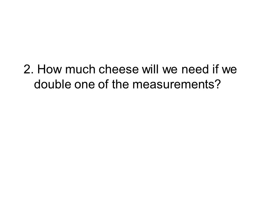 2. How much cheese will we need if we double one of the measurements