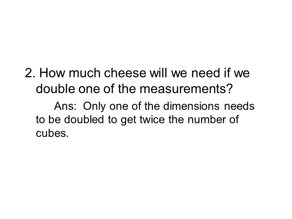 Ans: Only one of the dimensions needs to be doubled to get twice the number of cubes.